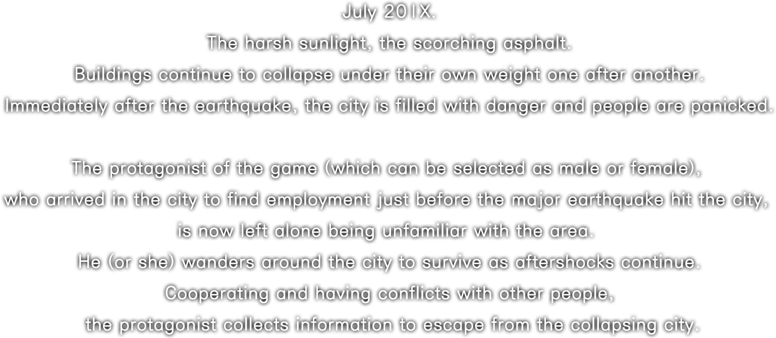 July 20XX. The harsh sunlight, the scorching asphalt. Buildings continue to collapseunder their own weight one after another. Immediately after the earthquake, the city is filled with danger and people are panicked.The protagonist of the game (which can be selected as male or female), who arrived in the city to find employment just before the major earthquake hit the city, is now left alone being unfamiliar with the area. He (or she) wanders around the city to survive as aftershocks continue. Cooperating and having conflicts with other people, the protagonist collects information to escape from the collapsing city.